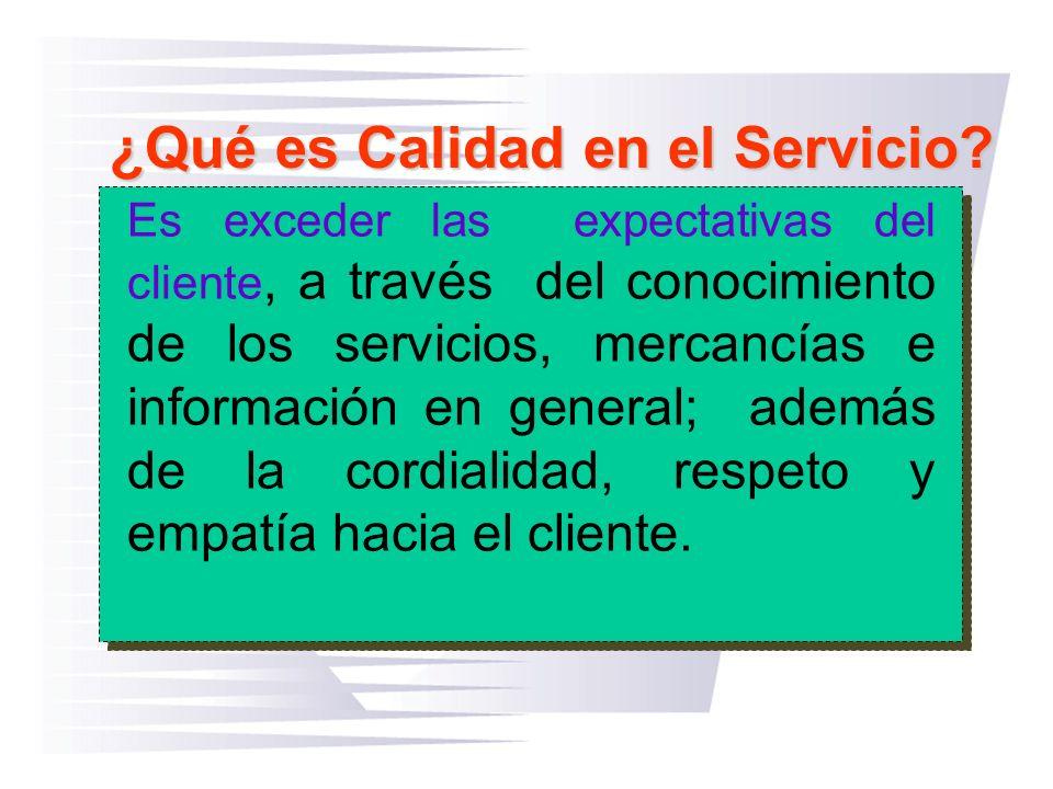 ¿Qué es Calidad en el Servicio? Es exceder las expectativas del cliente, a través del conocimiento de los servicios, mercancías e información en gener