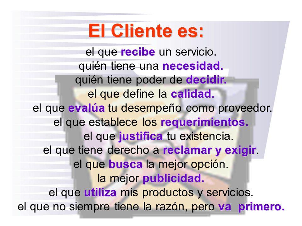 El Cliente es: recibe el que recibe un servicio. necesidad. quién tiene una necesidad. decidir. quién tiene poder de decidir. calidad. el que define l
