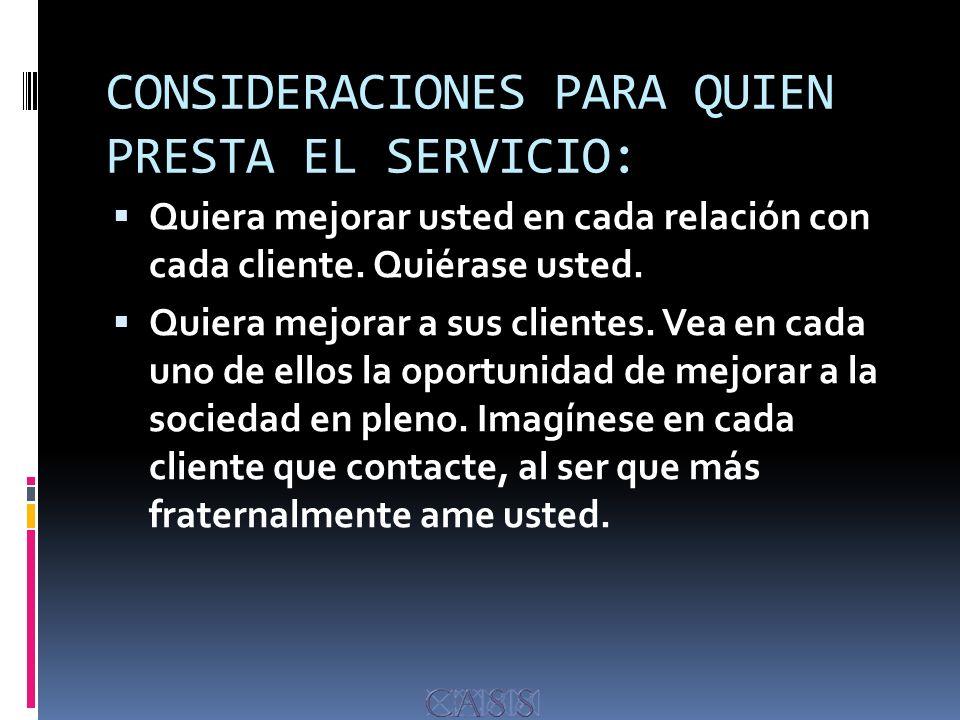 CONSIDERACIONES PARA QUIEN PRESTA EL SERVICIO: Quiera mejorar usted en cada relación con cada cliente.