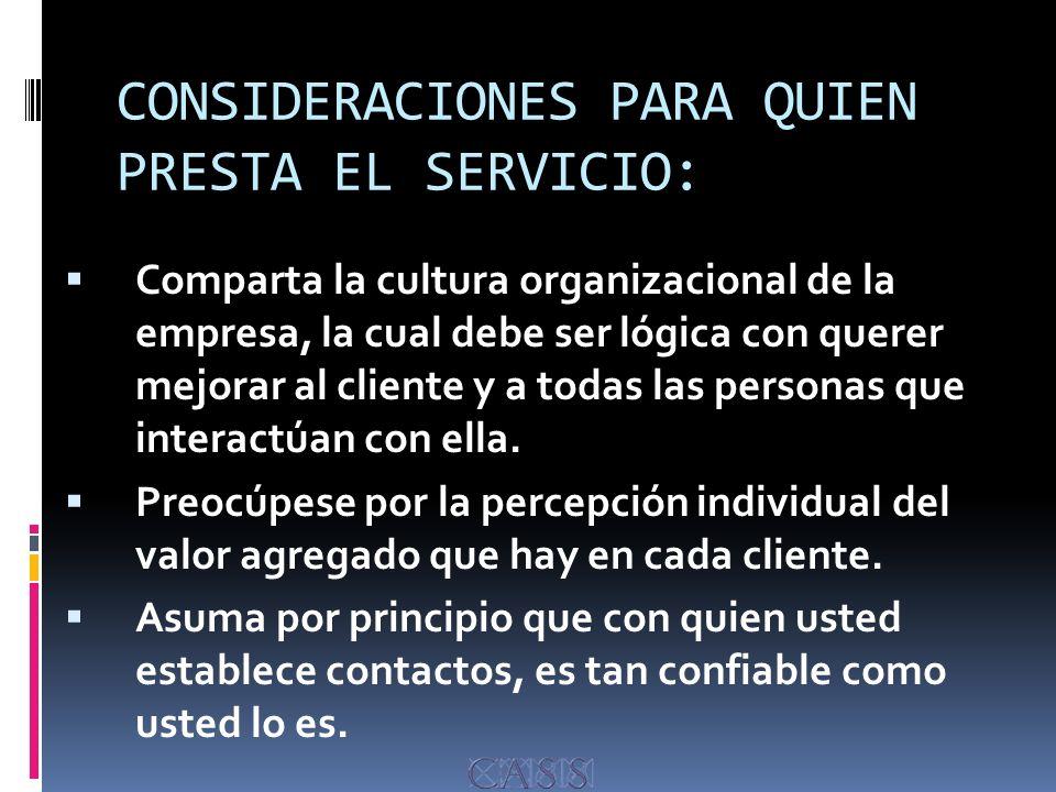 CONSIDERACIONES PARA QUIEN PRESTA EL SERVICIO: Comparta la cultura organizacional de la empresa, la cual debe ser lógica con querer mejorar al cliente y a todas las personas que interactúan con ella.
