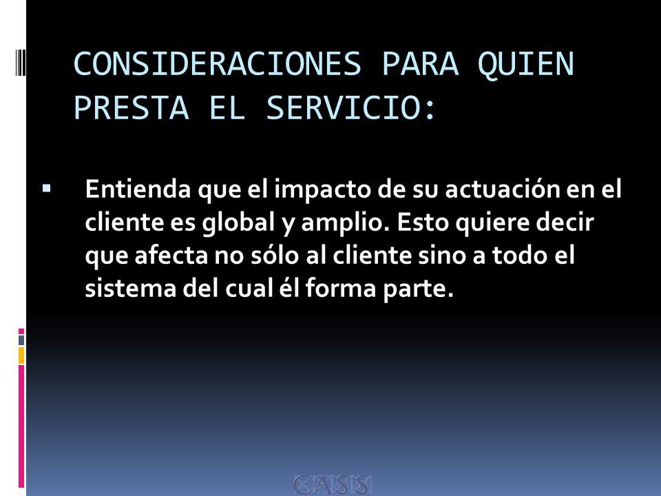 CONSIDERACIONES PARA QUIEN PRESTA EL SERVICIO: Entienda que el impacto de su actuación en el cliente es global y amplio.