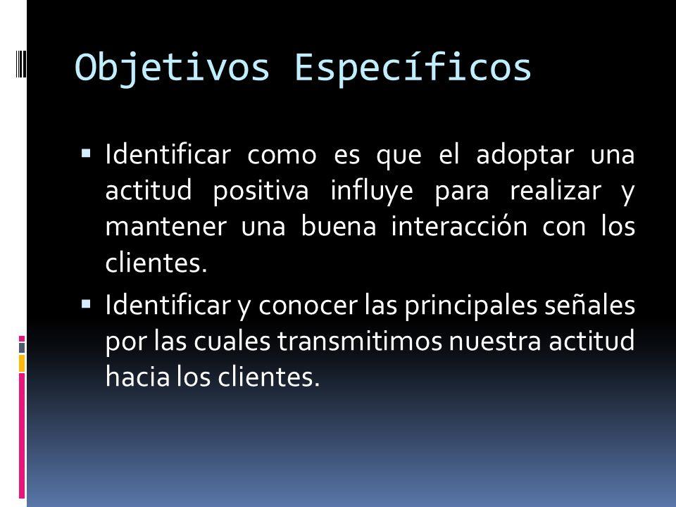 Objetivos Específicos Identificar como es que el adoptar una actitud positiva influye para realizar y mantener una buena interacción con los clientes.
