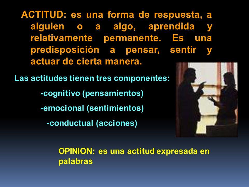 ACTITUD: es una forma de respuesta, a alguien o a algo, aprendida y relativamente permanente. Es una predisposición a pensar, sentir y actuar de ciert