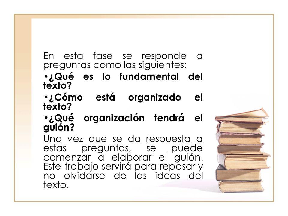 En esta fase se responde a preguntas como las siguientes: ¿Qué es lo fundamental del texto? ¿Cómo está organizado el texto? ¿Qué organización tendrá e