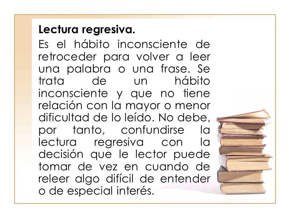 Lectura regresiva. Es el hábito inconsciente de retroceder para volver a leer una palabra o una frase. Se trata de un hábito inconsciente y que no tie