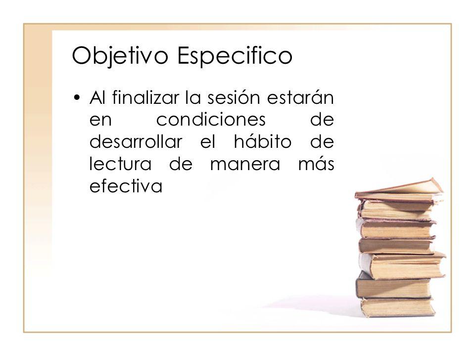 Objetivo Especifico Al finalizar la sesión estarán en condiciones de desarrollar el hábito de lectura de manera más efectiva