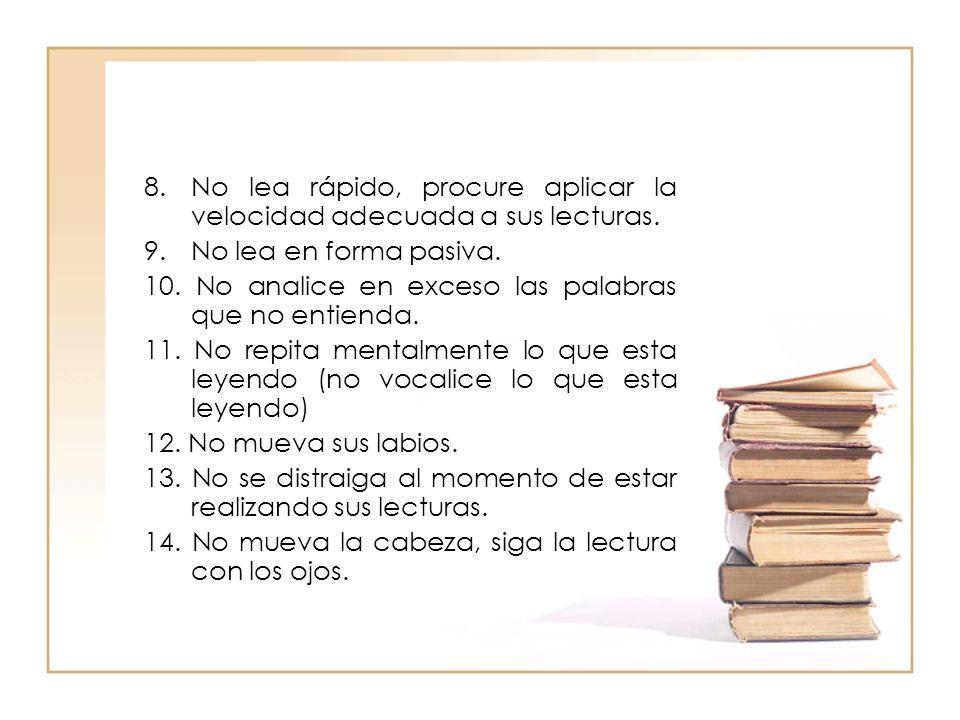 8. No lea rápido, procure aplicar la velocidad adecuada a sus lecturas. 9. No lea en forma pasiva. 10. No analice en exceso las palabras que no entien