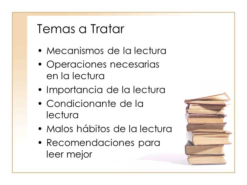 Temas a Tratar Mecanismos de la lectura Operaciones necesarias en la lectura Importancia de la lectura Condicionante de la lectura Malos hábitos de la