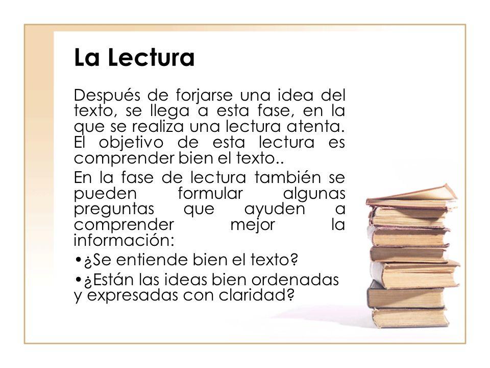 La Lectura Después de forjarse una idea del texto, se llega a esta fase, en la que se realiza una lectura atenta. El objetivo de esta lectura es compr