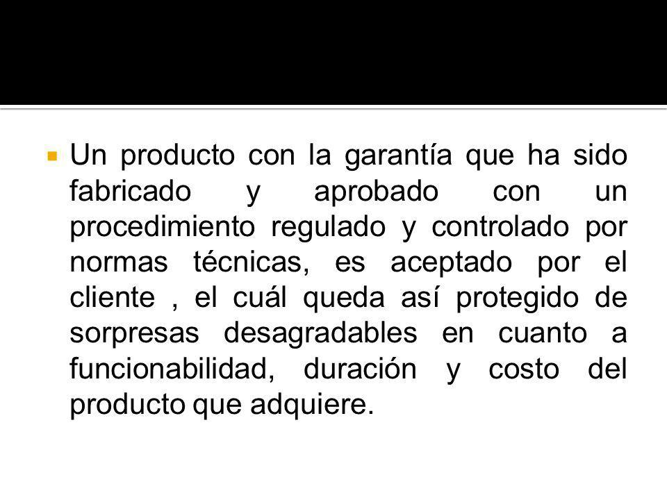 Un producto con la garantía que ha sido fabricado y aprobado con un procedimiento regulado y controlado por normas técnicas, es aceptado por el client