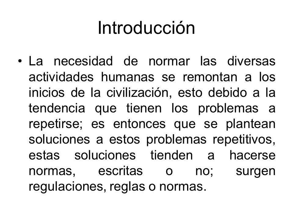 Introducción La necesidad de normar las diversas actividades humanas se remontan a los inicios de la civilización, esto debido a la tendencia que tien