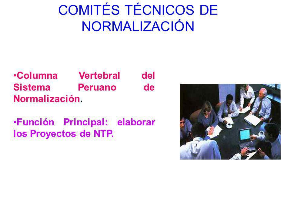 COMITÉS TÉCNICOS DE NORMALIZACIÓN Columna Vertebral del Sistema Peruano de Normalización. Función Principal: elaborar los Proyectos de NTP.