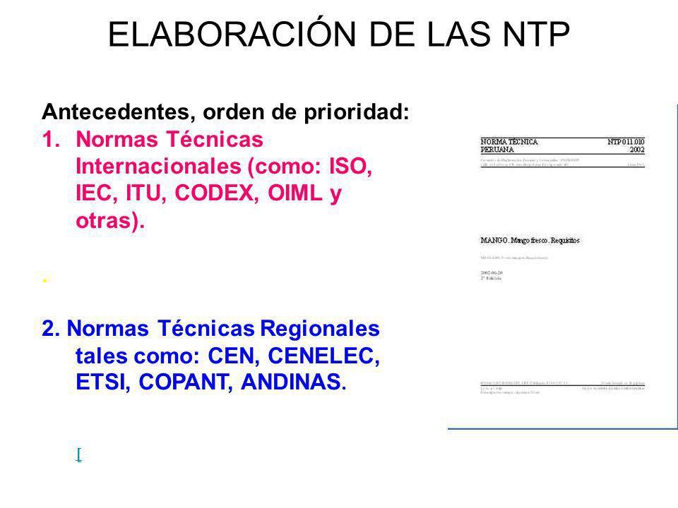 ELABORACIÓN DE LAS NTP Antecedentes, orden de prioridad: 1.Normas Técnicas Internacionales (como: ISO, IEC, ITU, CODEX, OIML y otras).. 2. Normas Técn