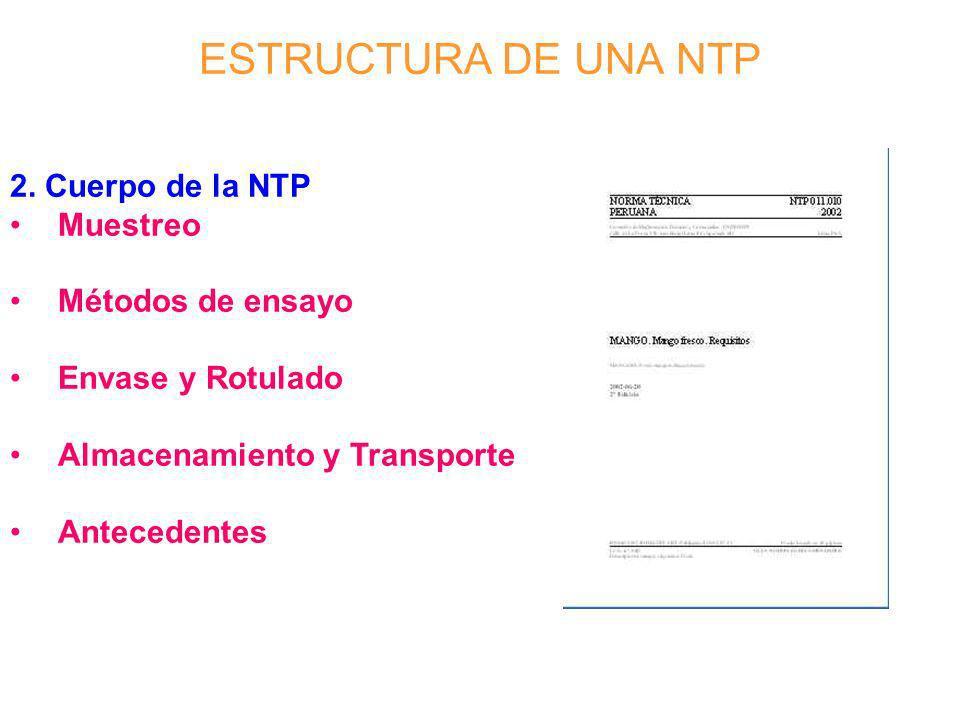 ESTRUCTURA DE UNA NTP 2. Cuerpo de la NTP Muestreo Métodos de ensayo Envase y Rotulado Almacenamiento y Transporte Antecedentes