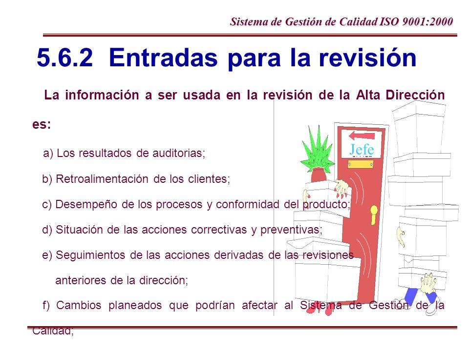 Sistema de Gestión de Calidad ISO 9001:2000 Jefe 5.6.2 Entradas para la revisión La información a ser usada en la revisión de la Alta Dirección es: a)