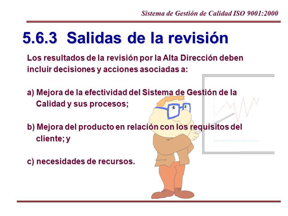 Sistema de Gestión de Calidad ISO 9001:2000 5.6.3 Salidas de la revisión Los resultados de la revisión por la Alta Dirección deben incluir decisiones