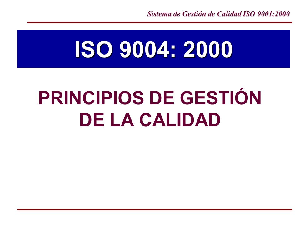 Sistema de Gestión de Calidad ISO 9001:2000 1 Organización enfocada a los clientes 2 Liderazgo 3 Compromiso del personal 4 Enfoque de procesos 5 Enfoque de Sistemas para la Gestión 6 Mejora Continua 7 Decisiones basadas en hechos 8 Relaciones de mutuo beneficio con proveedores Principios de Gestión de la calidad