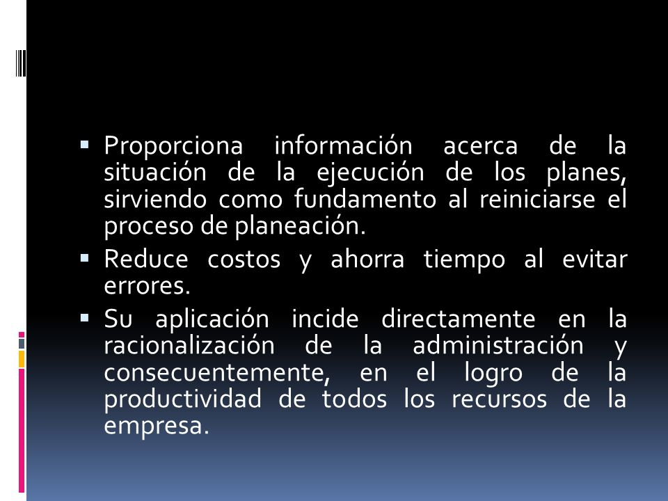 Proporciona información acerca de la situación de la ejecución de los planes, sirviendo como fundamento al reiniciarse el proceso de planeación. Reduc
