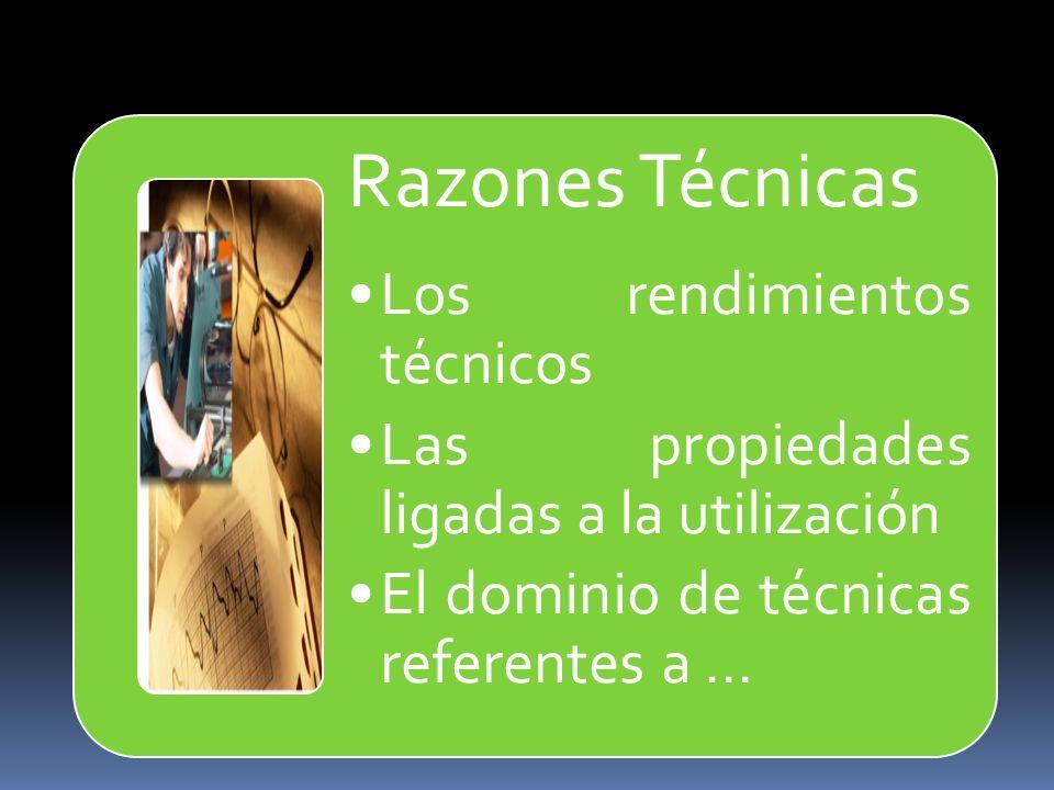 Razones Técnicas Los rendimientos técnicos Las propiedades ligadas a la utilización El dominio de técnicas referentes a …