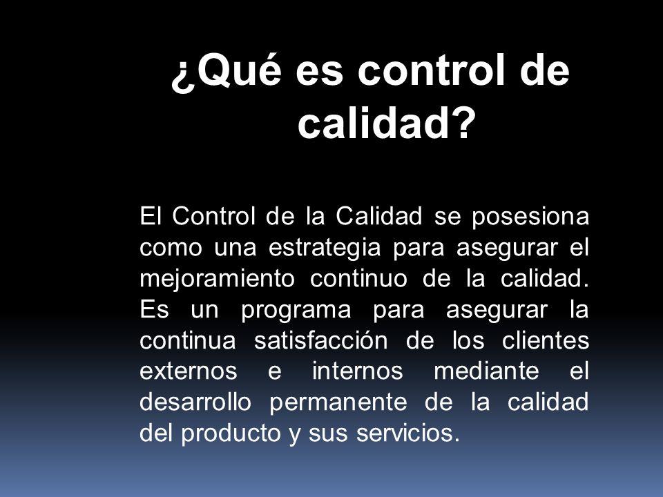¿Qué es control de calidad? El Control de la Calidad se posesiona como una estrategia para asegurar el mejoramiento continuo de la calidad. Es un prog