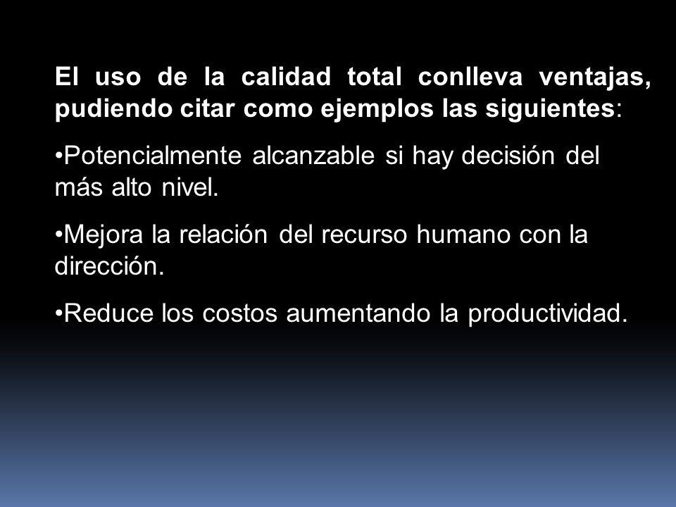 El uso de la calidad total conlleva ventajas, pudiendo citar como ejemplos las siguientes: Potencialmente alcanzable si hay decisión del más alto nivel.