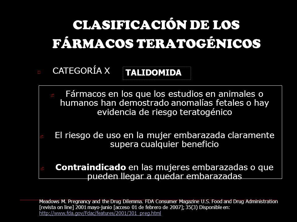 CLASIFICACIÓN DE LOS FÁRMACOS TERATOGÉNICOS CATEGORÍA X Fármacos en los que los estudios en animales o humanos han demostrado anomalías fetales o hay evidencia de riesgo teratogénico El riesgo de uso en la mujer embarazada claramente supera cualquier beneficio Contraindicado en las mujeres embarazadas o que pueden llegar a quedar embarazadas Meadows M.