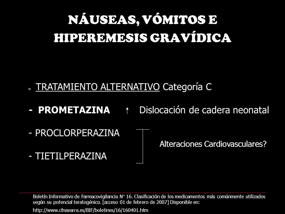 NÁUSEAS, VÓMITOS E HIPEREMESIS GRAVÍDICA o TRATAMIENTO ALTERNATIVO Categoría C - PROMETAZINA Dislocación de cadera neonatal - PROCLORPERAZINA - TIETILPERAZINA Alteraciones Cardiovasculares.