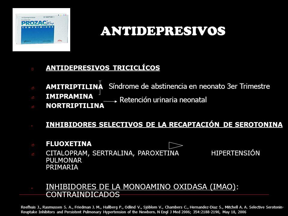 ANTIDEPRESIVOS ANTIDEPRESIVOS TRICICLÍCOS AMITRIPTILINA IMIPRAMINA NORTRIPTILINA INHIBIDORES SELECTIVOS DE LA RECAPTACIÓN DE SEROTONINA FLUOXETINA CITALOPRAM, SERTRALINA, PAROXETINA HIPERTENSIÓN PULMONAR PRIMARIA INHIBIDORES DE LA MONOAMINO OXIDASA (IMAO): CONTRAINDICADOS Síndrome de abstinencia en neonato 3er Trimestre Retención urinaria neonatal Reefhuis J., Rasmussen S.