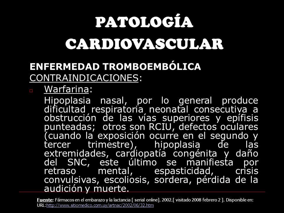 ENFERMEDAD TROMBOEMBÓLICA CONTRAINDICACIONES: Warfarina: Hipoplasia nasal, por lo general produce dificultad respiratoria neonatal consecutiva a obstrucción de las vías superiores y epífisis punteadas; otros son RCIU, defectos oculares (cuando la exposición ocurre en el segundo y tercer trimestre), hipoplasia de las extremidades, cardiopatía congénita y daño del SNC, este último se manifiesta por retraso mental, espasticidad, crisis convulsivas, escoliosis, sordera, pérdida de la audición y muerte.