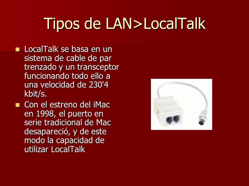 Tipos de LAN>LocalTalk LocalTalk se basa en un sistema de cable de par trenzado y un transceptor funcionando todo ello a una velocidad de 230'4 kbit/s