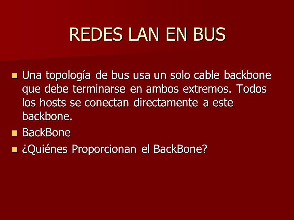 REDES LAN EN BUS Una topología de bus usa un solo cable backbone que debe terminarse en ambos extremos. Todos los hosts se conectan directamente a est