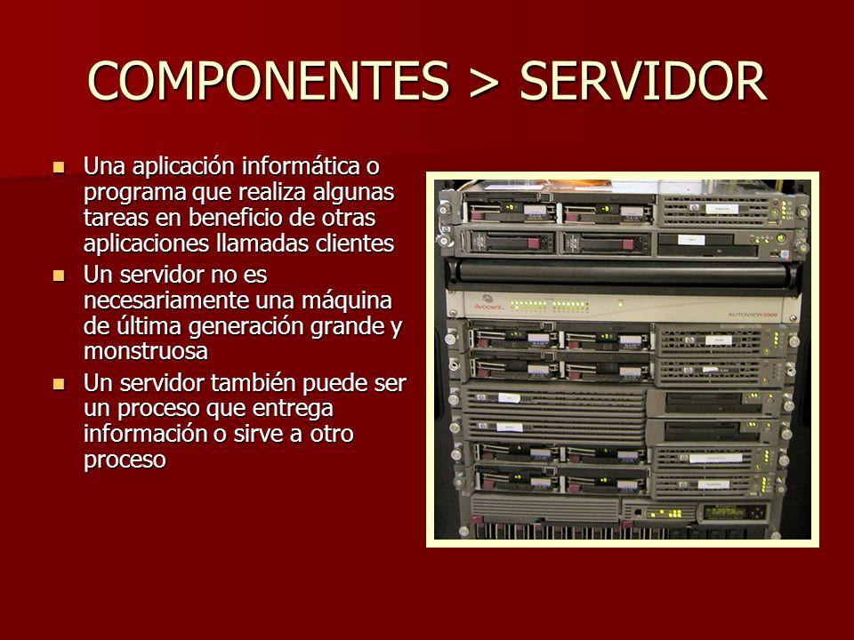 COMPONENTES > SERVIDOR Una aplicación informática o programa que realiza algunas tareas en beneficio de otras aplicaciones llamadas clientes Una aplic