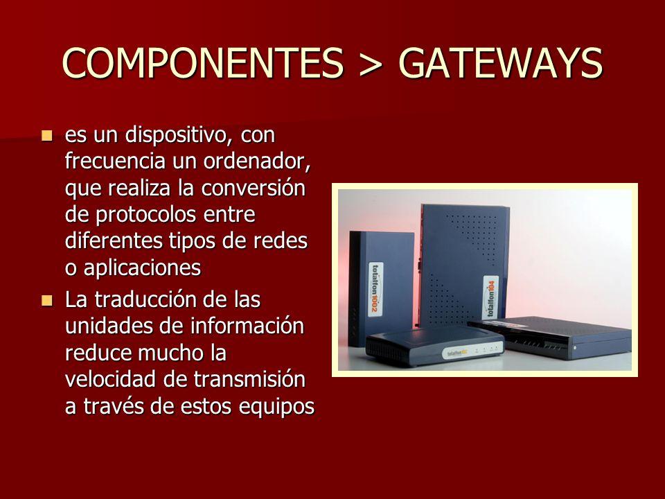 COMPONENTES > GATEWAYS es un dispositivo, con frecuencia un ordenador, que realiza la conversión de protocolos entre diferentes tipos de redes o aplic