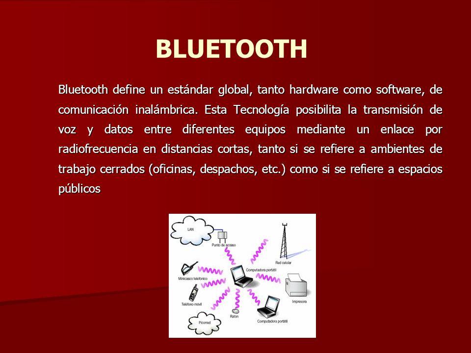 BLUETOOTH Bluetooth define un estándar global, tanto hardware como software, de comunicación inalámbrica. Esta Tecnología posibilita la transmisión de