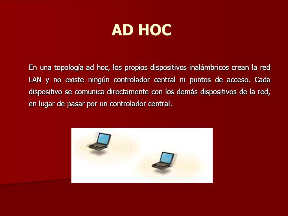 AD HOC En una topología ad hoc, los propios dispositivos inalámbricos crean la red LAN y no existe ningún controlador central ni puntos de acceso. Cad