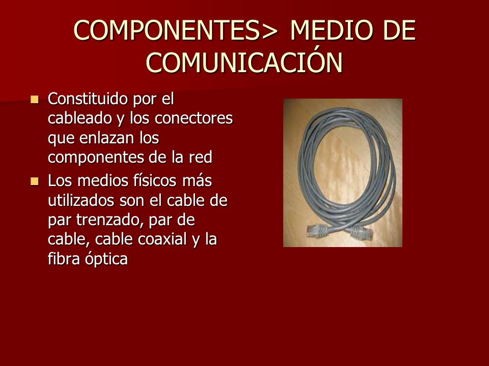 COMPONENTES> MEDIO DE COMUNICACIÓN Constituido por el cableado y los conectores que enlazan los componentes de la red Constituido por el cableado y lo