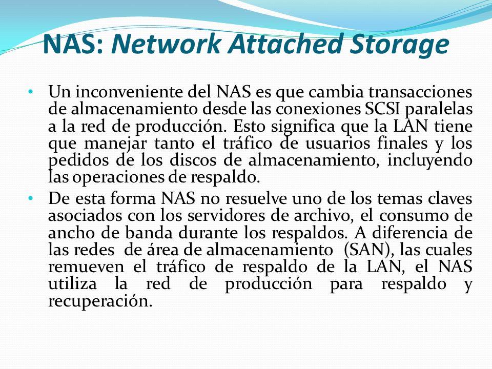 NAS: Network Attached Storage Un inconveniente del NAS es que cambia transacciones de almacenamiento desde las conexiones SCSI paralelas a la red de producción.