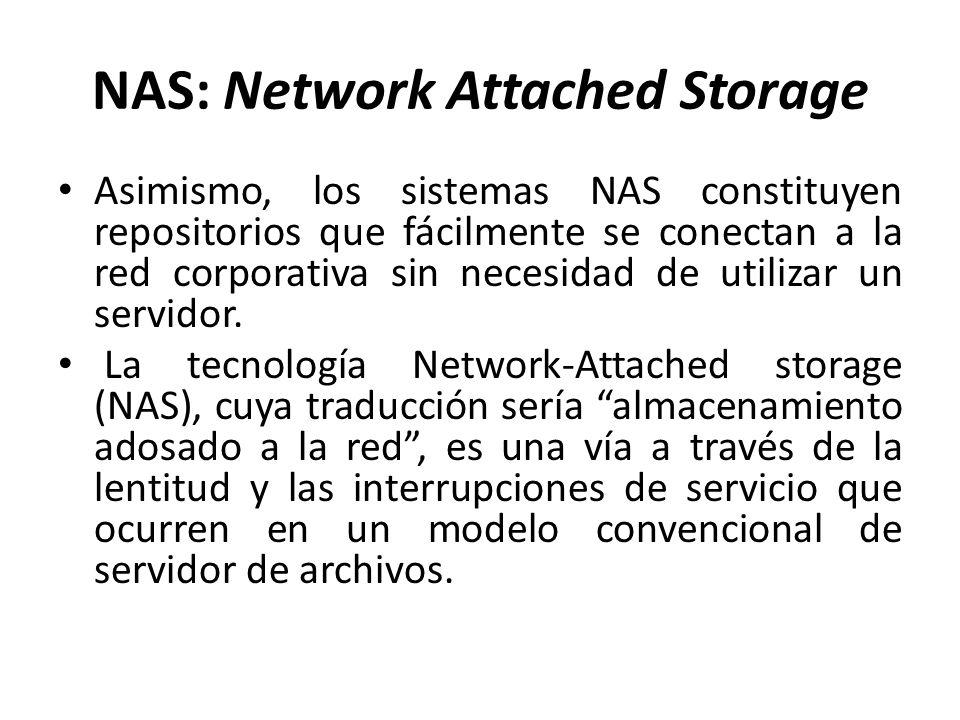 NAS: Network Attached Storage Proporciona acceso compartido a ficheros Servidor especializado con HW y SW optimizado Usa protocolo estándar (p.ej.