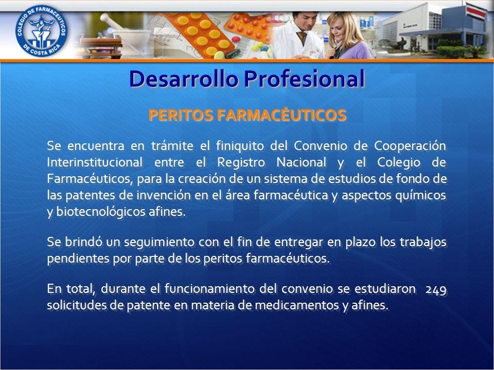 Desarrollo Profesional PERITOS FARMACÉUTICOS Se encuentra en trámite el finiquito del Convenio de Cooperación Interinstitucional entre el Registro Nacional y el Colegio de Farmacéuticos, para la creación de un sistema de estudios de fondo de las patentes de invención en el área farmacéutica y aspectos químicos y biotecnológicos afines.
