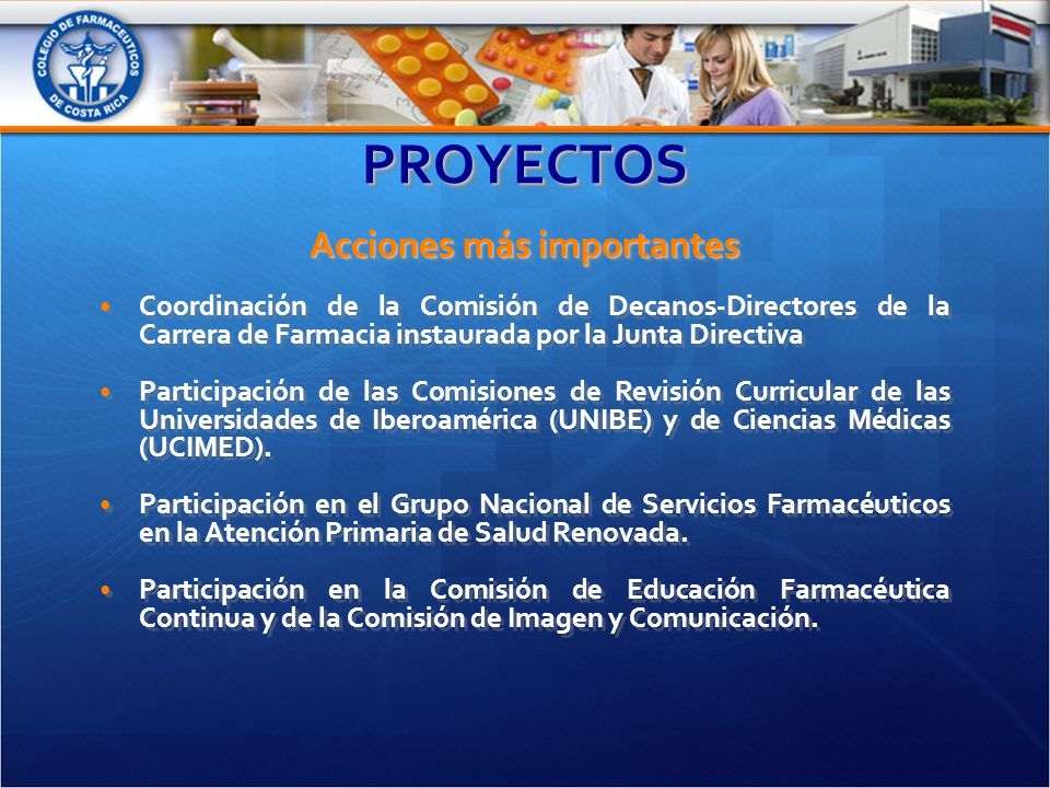 PROYECTOSPROYECTOS Acciones más importantes Coordinación de la Comisión de Decanos-Directores de la Carrera de Farmacia instaurada por la Junta Directiva Participación de las Comisiones de Revisión Curricular de las Universidades de Iberoamérica (UNIBE) y de Ciencias Médicas (UCIMED).