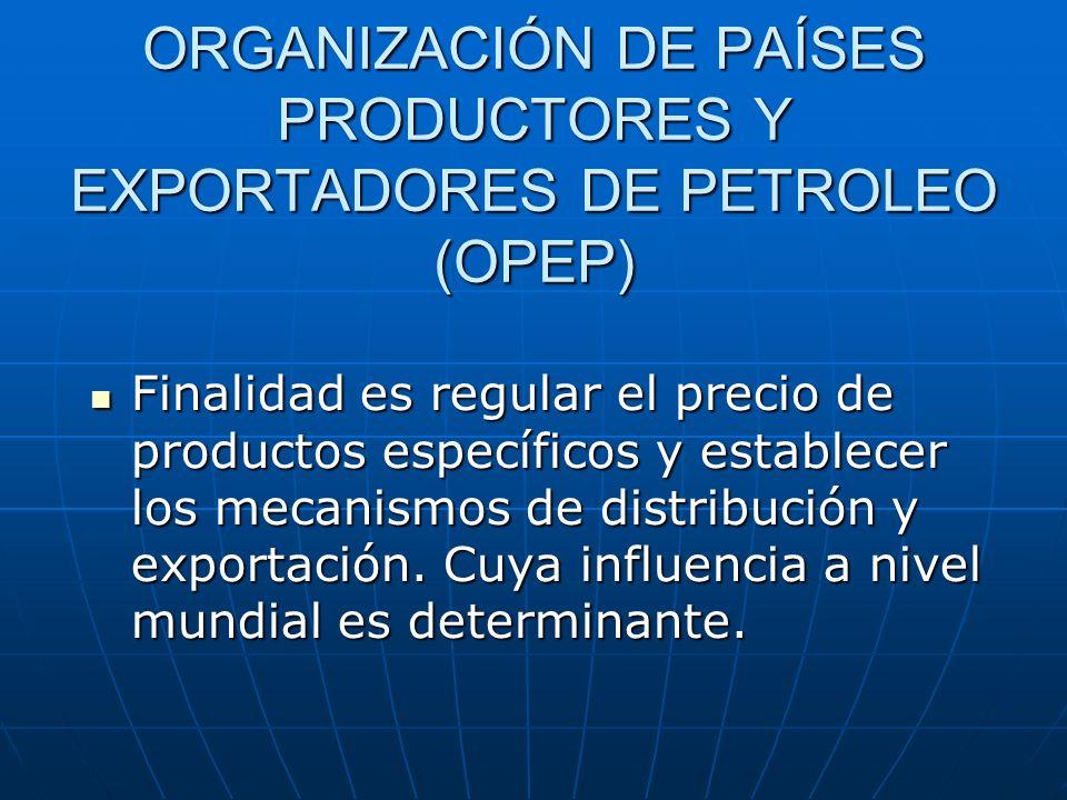 ORGANIZACIÓN DE PAÍSES PRODUCTORES Y EXPORTADORES DE PETROLEO (OPEP) Finalidad es regular el precio de productos específicos y establecer los mecanism