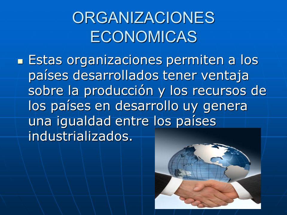 ORGANIZACIONES ECONOMICAS Estas organizaciones permiten a los países desarrollados tener ventaja sobre la producción y los recursos de los países en d