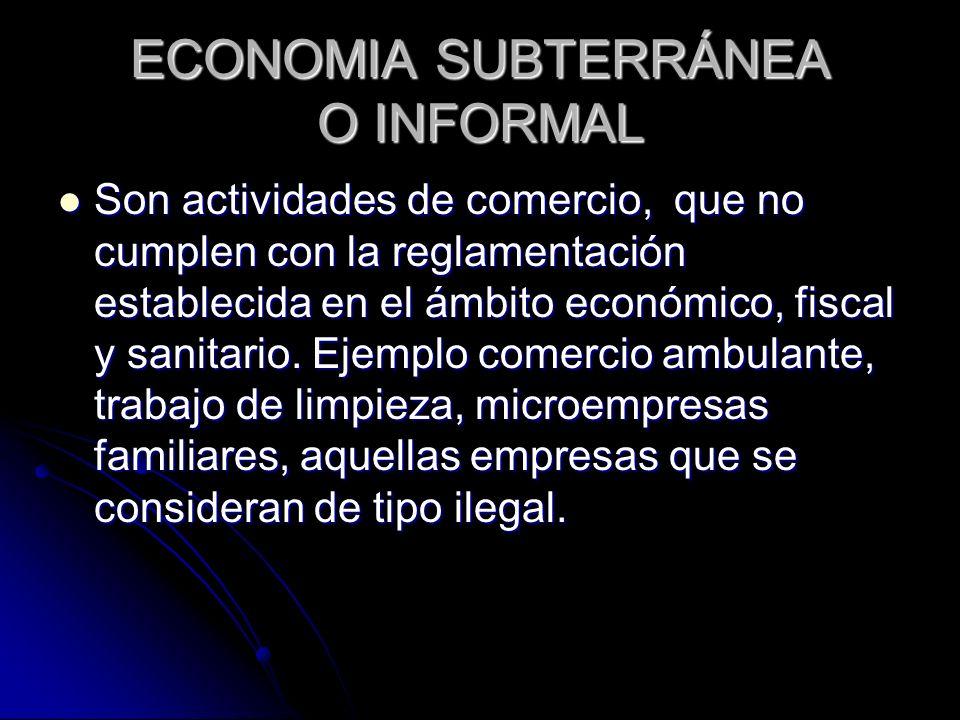 ECONOMIA SUBTERRÁNEA O INFORMAL Son actividades de comercio, que no cumplen con la reglamentación establecida en el ámbito económico, fiscal y sanitar