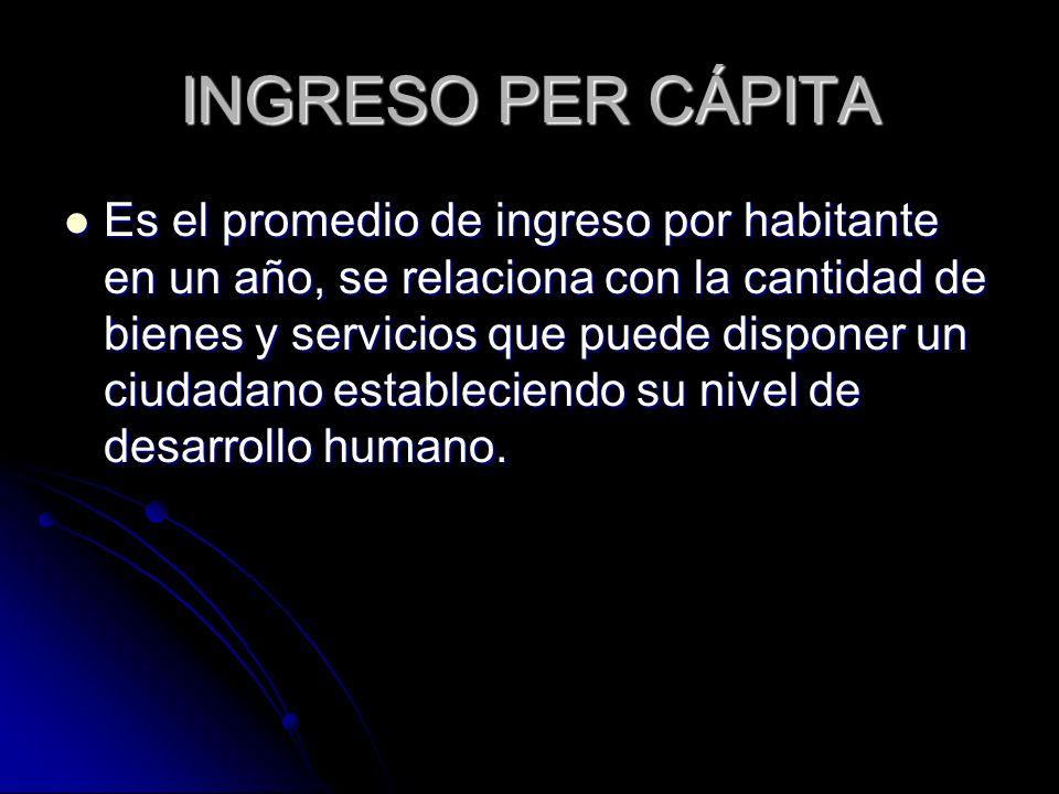 INGRESO PER CÁPITA Es el promedio de ingreso por habitante en un año, se relaciona con la cantidad de bienes y servicios que puede disponer un ciudada