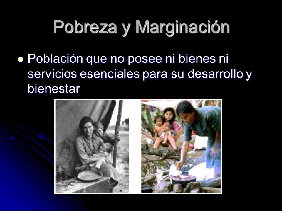 Pobreza y Marginación Población que no posee ni bienes ni servicios esenciales para su desarrollo y bienestar Población que no posee ni bienes ni serv