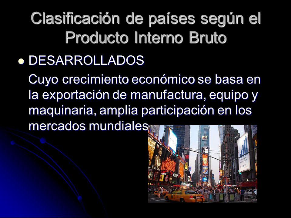 Clasificación de países según el Producto Interno Bruto DESARROLLADOS DESARROLLADOS Cuyo crecimiento económico se basa en la exportación de manufactur