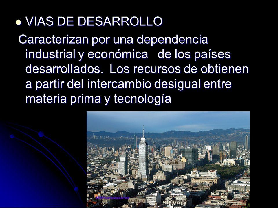 VIAS DE DESARROLLO VIAS DE DESARROLLO Caracterizan por una dependencia industrial y económica de los países desarrollados. Los recursos de obtienen a