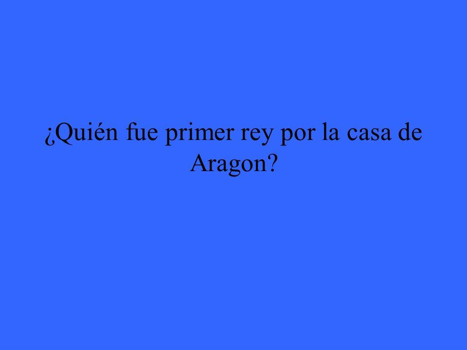 ¿Quién fue primer rey por la casa de Aragon?