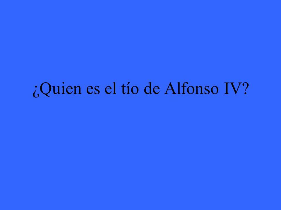 ¿Quien es el tío de Alfonso IV?
