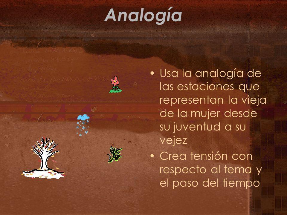 Analogía Usa la analogía de las estaciones que representan la vieja de la mujer desde su juventud a su vejez Crea tensión con respecto al tema y el pa